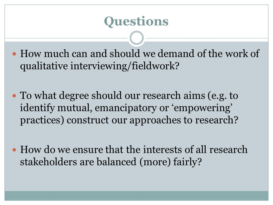 Questions How much can and should we demand of the work of qualitative interviewing/fieldwork? To what degree should our research aims (e.g. to identi