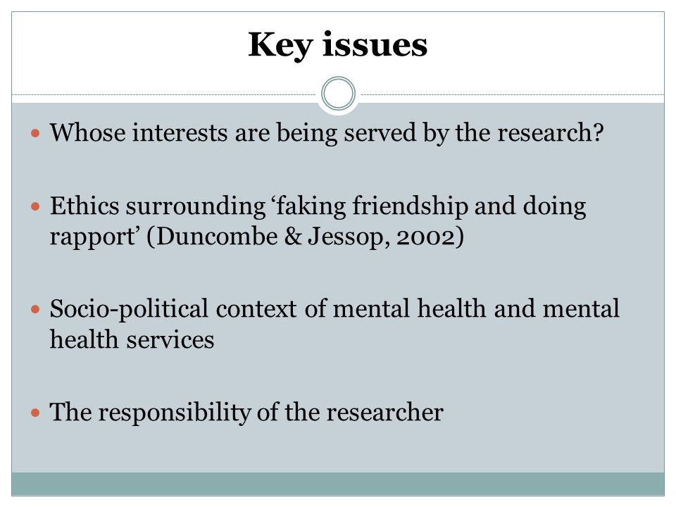 Key issues Whose interests are being served by the research? Ethics surrounding 'faking friendship and doing rapport' (Duncombe & Jessop, 2002) Socio-