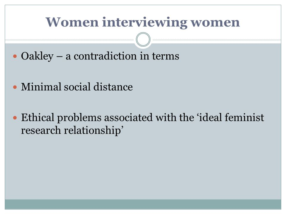 Women interviewing women Oakley – a contradiction in terms Minimal social distance Ethical problems associated with the 'ideal feminist research relat