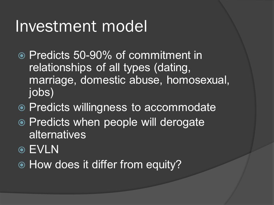 Investment model  Predicts 50-90% of commitment in relationships of all types (dating, marriage, domestic abuse, homosexual, jobs)  Predicts willingness to accommodate  Predicts when people will derogate alternatives  EVLN  How does it differ from equity?