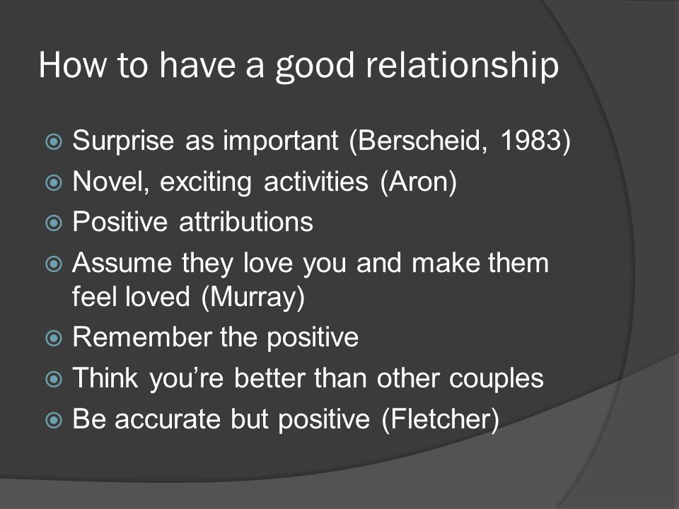 How to have a good relationship  Surprise as important (Berscheid, 1983)  Novel, exciting activities (Aron)  Positive attributions  Assume they love you and make them feel loved (Murray)  Remember the positive  Think you're better than other couples  Be accurate but positive (Fletcher)