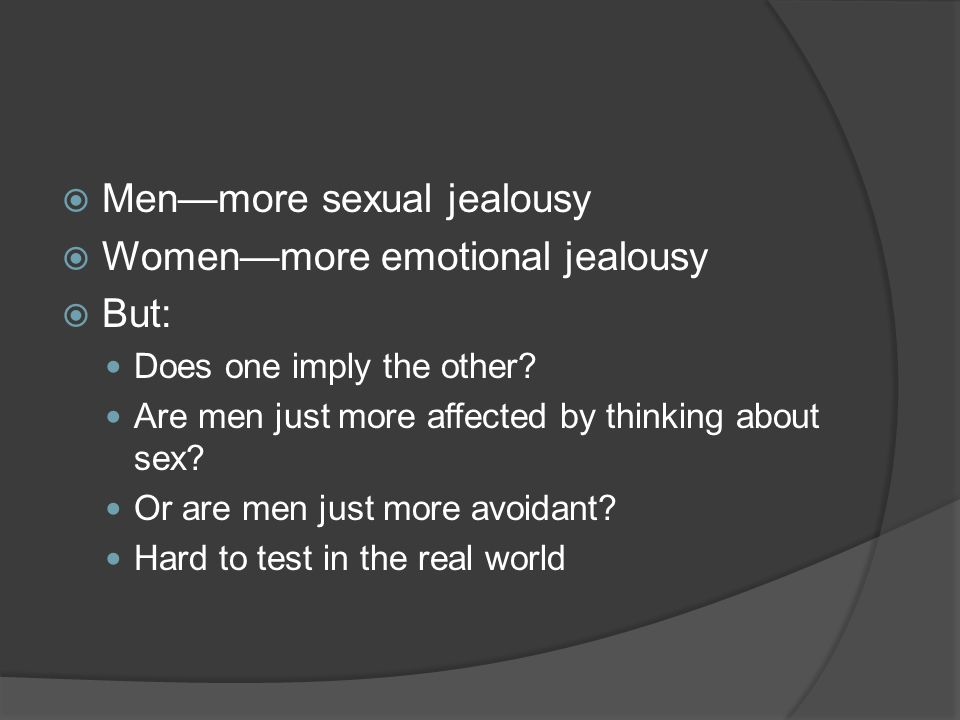  Men—more sexual jealousy  Women—more emotional jealousy  But: Does one imply the other.