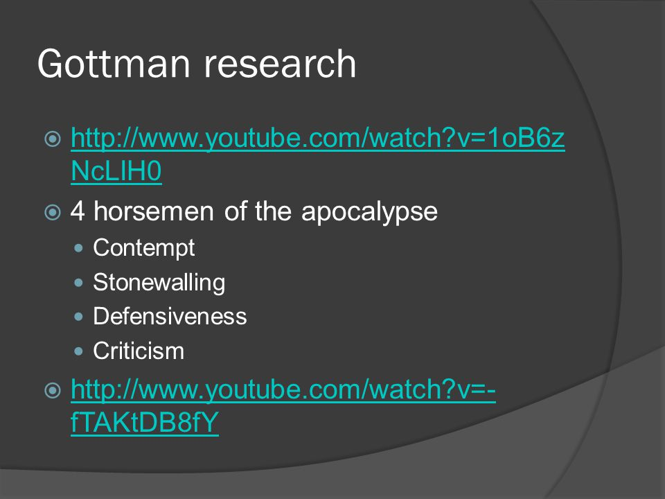 Gottman research  http://www.youtube.com/watch?v=1oB6z NcLIH0 http://www.youtube.com/watch?v=1oB6z NcLIH0  4 horsemen of the apocalypse Contempt Stonewalling Defensiveness Criticism  http://www.youtube.com/watch?v=- fTAKtDB8fY http://www.youtube.com/watch?v=- fTAKtDB8fY