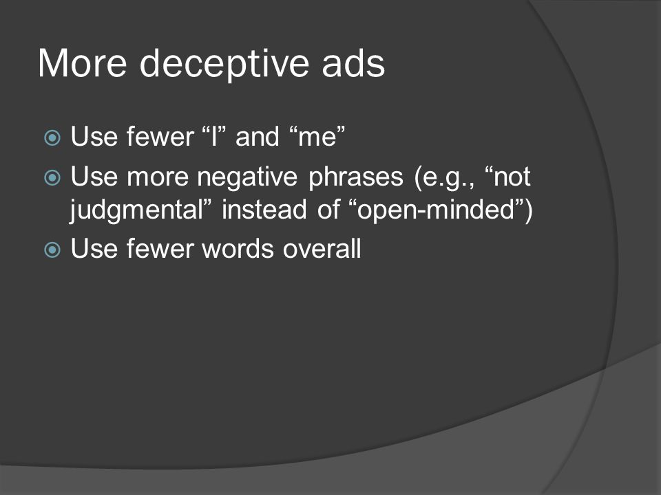 More deceptive ads  Use fewer I and me  Use more negative phrases (e.g., not judgmental instead of open-minded )  Use fewer words overall
