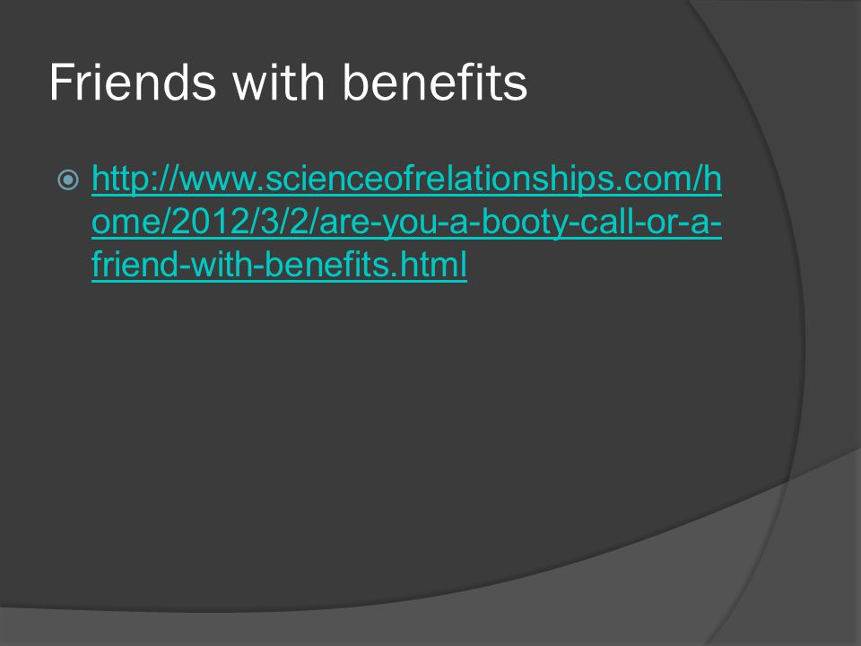 Friends with benefits  http://www.scienceofrelationships.com/h ome/2012/3/2/are-you-a-booty-call-or-a- friend-with-benefits.html http://www.scienceofrelationships.com/h ome/2012/3/2/are-you-a-booty-call-or-a- friend-with-benefits.html