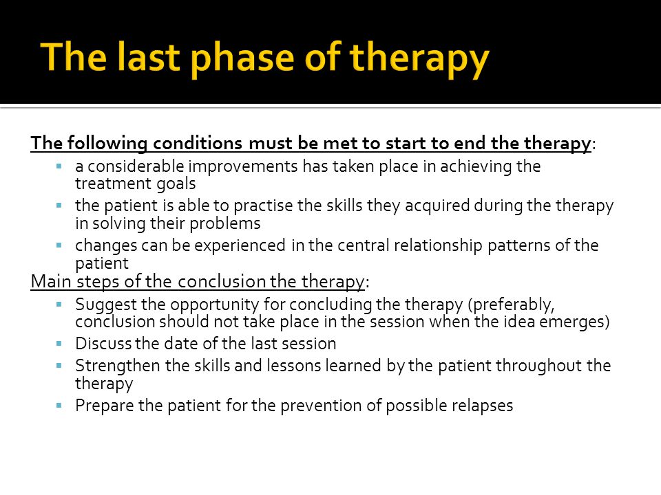 The following conditions must be met to start to end the therapy:  a considerable improvements has taken place in achieving the treatment goals  the patient is able to practise the skills they acquired during the therapy in solving their problems  changes can be experienced in the central relationship patterns of the patient Main steps of the conclusion the therapy:  Suggest the opportunity for concluding the therapy (preferably, conclusion should not take place in the session when the idea emerges)  Discuss the date of the last session  Strengthen the skills and lessons learned by the patient throughout the therapy  Prepare the patient for the prevention of possible relapses