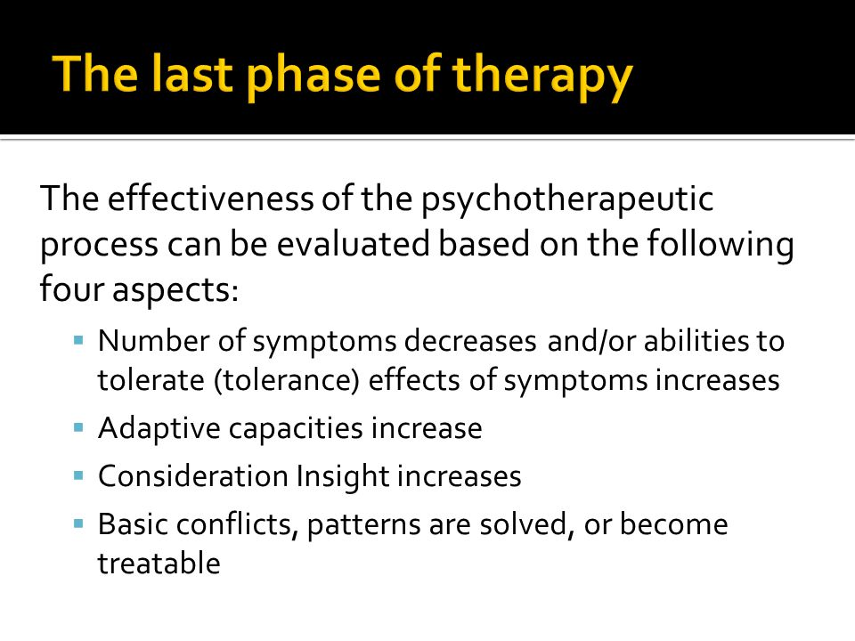 The effectiveness of the psychotherapeutic process can be evaluated based on the following four aspects:  Number of symptoms decreases and/or abilities to tolerate (tolerance) effects of symptoms increases  Adaptive capacities increase  Consideration Insight increases  Basic conflicts, patterns are solved, or become treatable