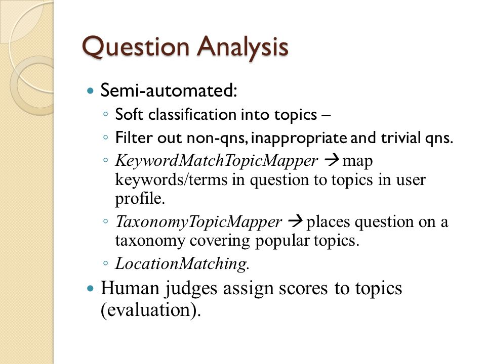 Question Analysis Semi-automated: ◦ Soft classification into topics – ◦ Filter out non-qns, inappropriate and trivial qns.
