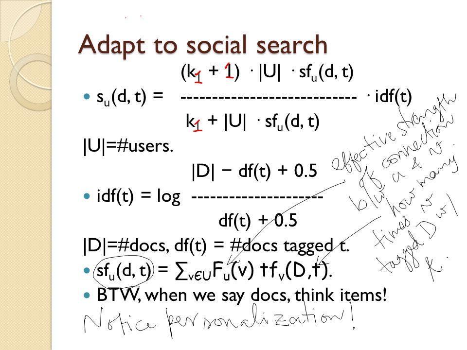 Adapt to social search (k 1 + 1) · |U| · sf u (d, t) s u (d, t) = ---------------------------- · idf(t) k 1 + |U| · sf u (d, t) |U|=#users.