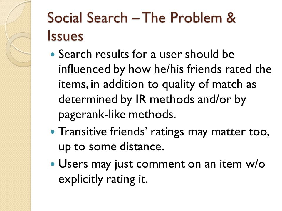 Social Search – The Problem & Issues Search results for a user should be influenced by how he/his friends rated the items, in addition to quality of match as determined by IR methods and/or by pagerank-like methods.