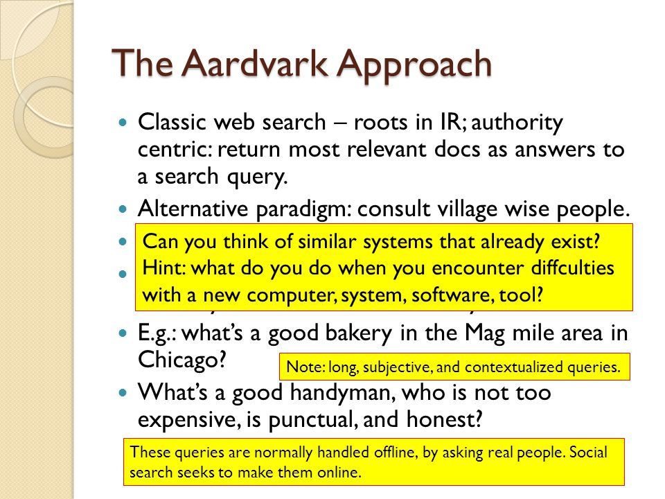 The Aardvark Approach Classic web search – roots in IR; authority centric: return most relevant docs as answers to a search query.