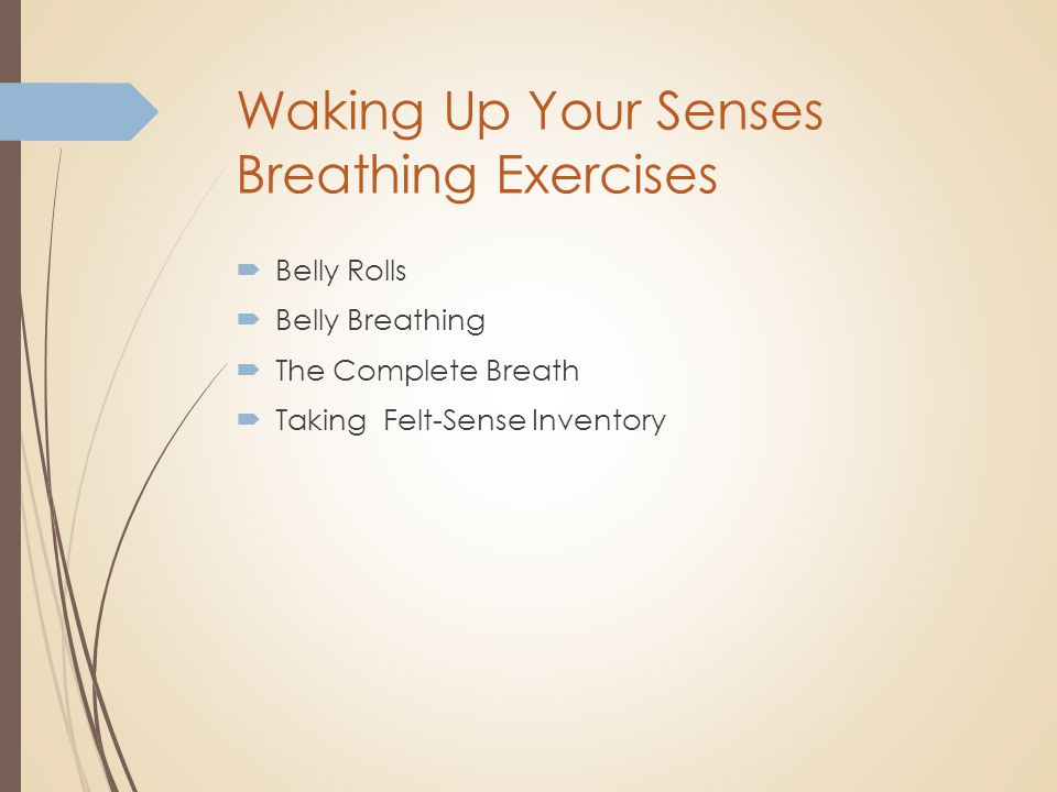 Waking Up Your Senses Breathing Exercises  Belly Rolls  Belly Breathing  The Complete Breath  Taking Felt-Sense Inventory