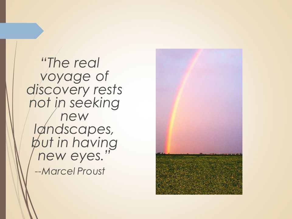 """The real voyage of discovery rests not in seeking new landscapes, but in having new eyes."" --Marcel Proust"