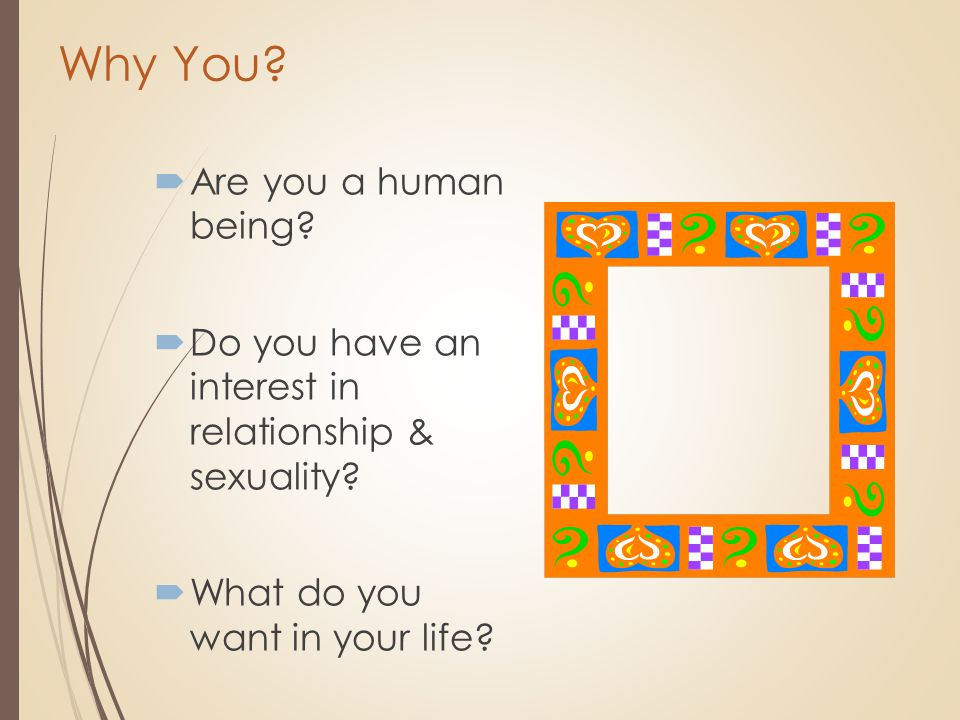 Why You?  Are you a human being?  Do you have an interest in relationship & sexuality?  What do you want in your life?