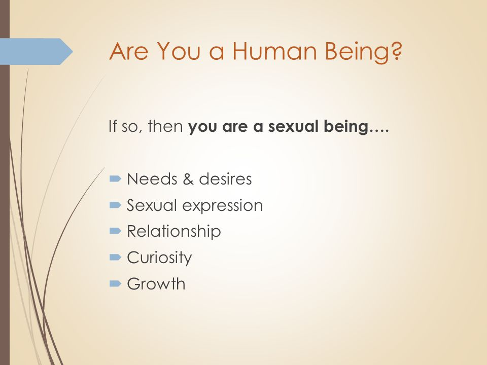 Are You a Human Being? If so, then you are a sexual being….  Needs & desires  Sexual expression  Relationship  Curiosity  Growth