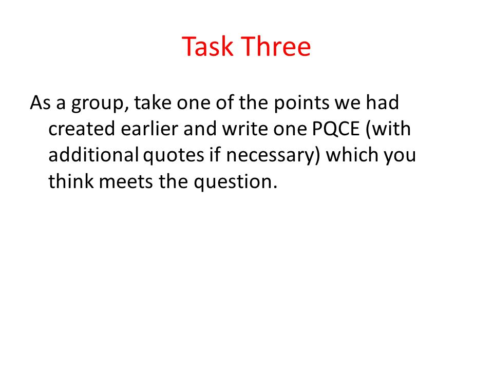 Task Three As a group, take one of the points we had created earlier and write one PQCE (with additional quotes if necessary) which you think meets the question.