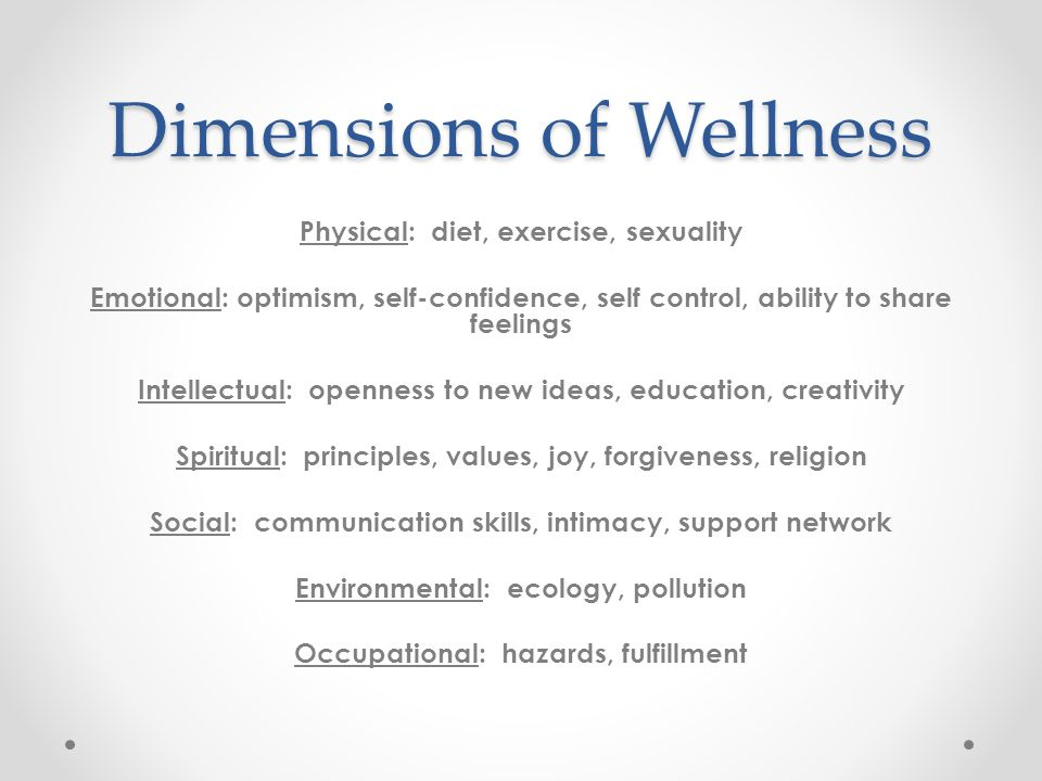 Dimensions of Wellness Physical: diet, exercise, sexuality Emotional: optimism, self-confidence, self control, ability to share feelings Intellectual: openness to new ideas, education, creativity Spiritual: principles, values, joy, forgiveness, religion Social: communication skills, intimacy, support network Environmental: ecology, pollution Occupational: hazards, fulfillment