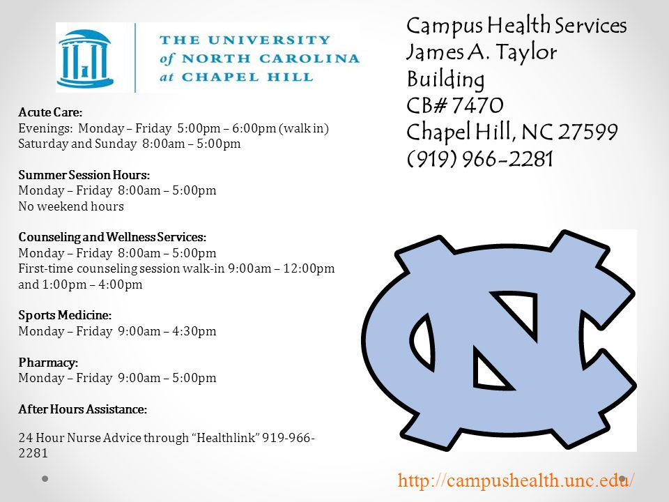 Campus Health Services James A. Taylor Building CB# 7470 Chapel Hill, NC 27599 (919) 966-2281 Acute Care: Evenings: Monday – Friday 5:00pm – 6:00pm (w