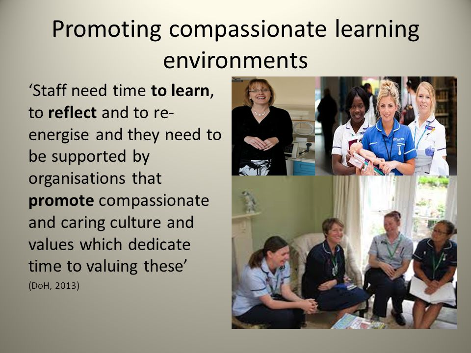 Promoting compassionate learning environments 'Staff need time to learn, to reflect and to re- energise and they need to be supported by organisations that promote compassionate and caring culture and values which dedicate time to valuing these' (DoH, 2013)