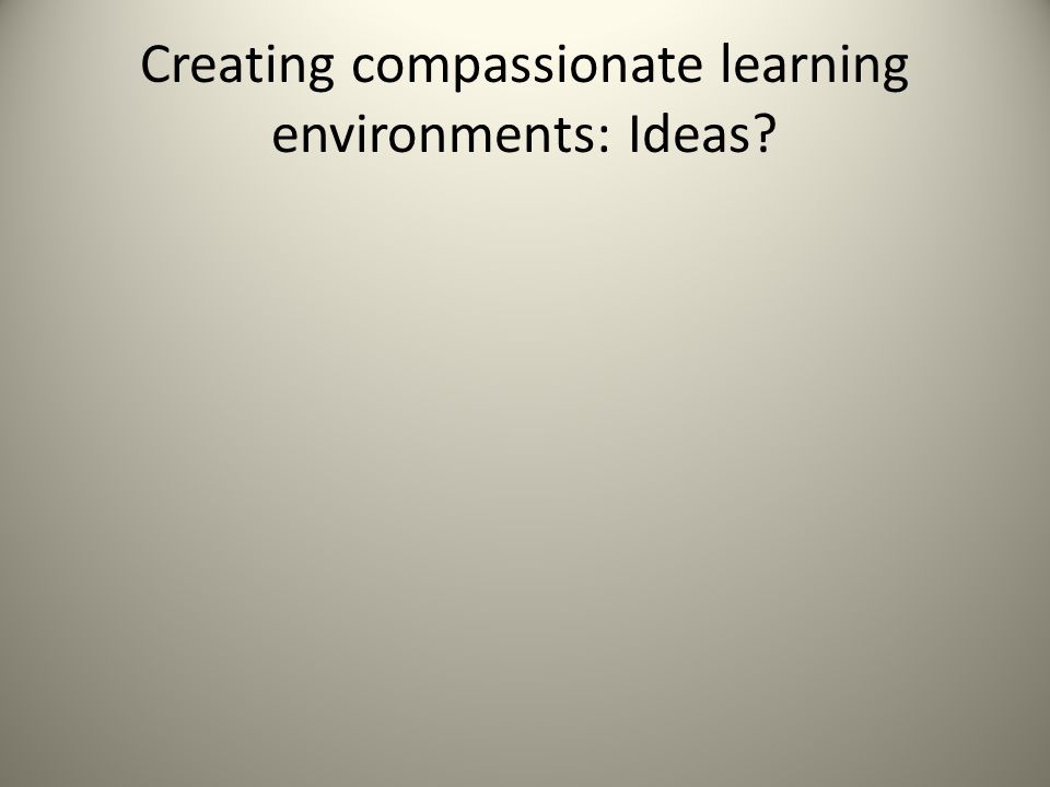 Creating compassionate learning environments: Ideas
