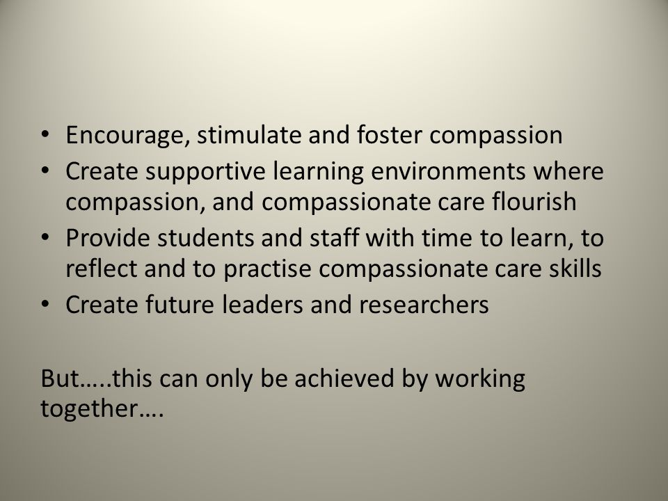 Encourage, stimulate and foster compassion Create supportive learning environments where compassion, and compassionate care flourish Provide students and staff with time to learn, to reflect and to practise compassionate care skills Create future leaders and researchers But…..this can only be achieved by working together….