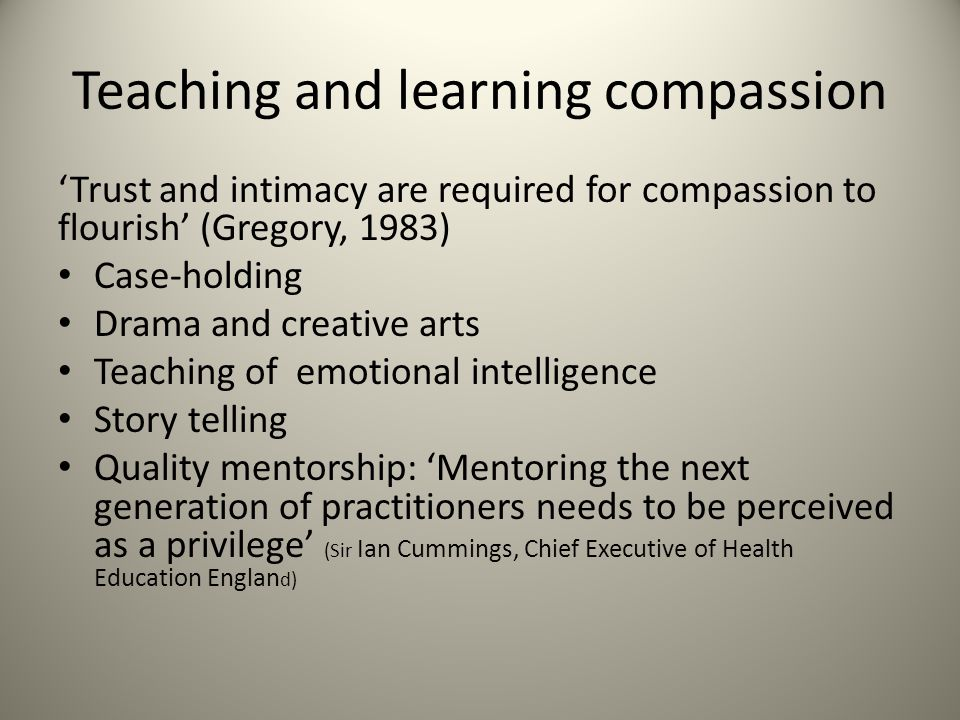 Teaching and learning compassion 'Trust and intimacy are required for compassion to flourish' (Gregory, 1983) Case-holding Drama and creative arts Teaching of emotional intelligence Story telling Quality mentorship: 'Mentoring the next generation of practitioners needs to be perceived as a privilege' (Sir Ian Cummings, Chief Executive of Health Education Englan d)