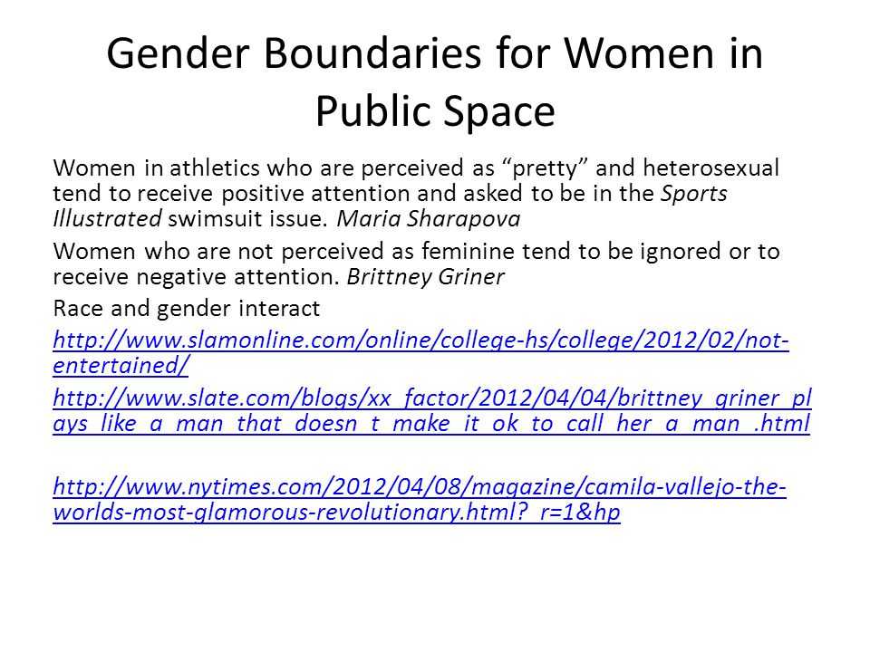 Gender Boundaries for Women in Public Space Women in athletics who are perceived as pretty and heterosexual tend to receive positive attention and asked to be in the Sports Illustrated swimsuit issue.