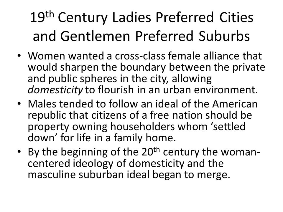 19 th Century Ladies Preferred Cities and Gentlemen Preferred Suburbs Women wanted a cross-class female alliance that would sharpen the boundary between the private and public spheres in the city, allowing domesticity to flourish in an urban environment.