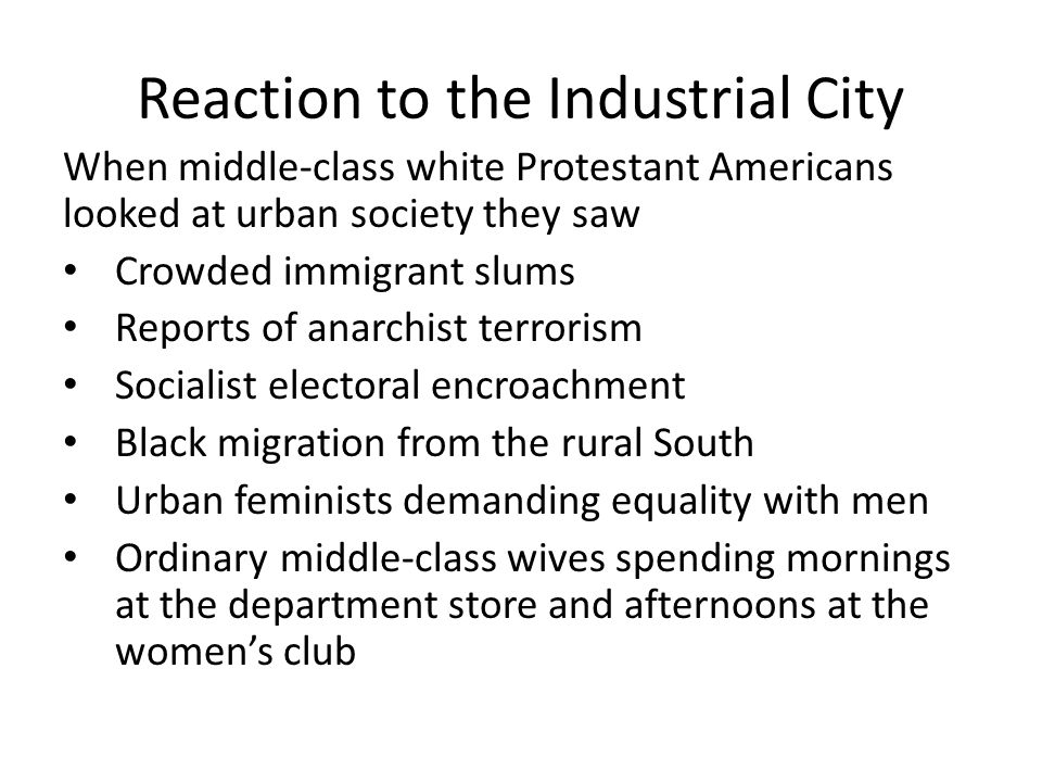 Reaction to the Industrial City When middle-class white Protestant Americans looked at urban society they saw Crowded immigrant slums Reports of anarchist terrorism Socialist electoral encroachment Black migration from the rural South Urban feminists demanding equality with men Ordinary middle-class wives spending mornings at the department store and afternoons at the women's club