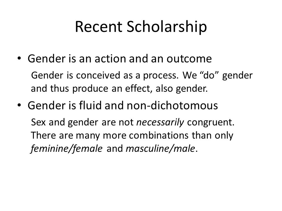 Recent Scholarship Gender is an action and an outcome Gender is conceived as a process.