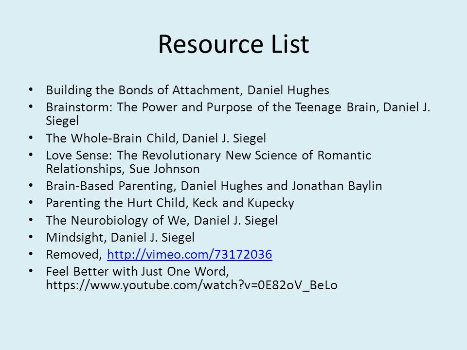 Resource List Building the Bonds of Attachment, Daniel Hughes Brainstorm: The Power and Purpose of the Teenage Brain, Daniel J.