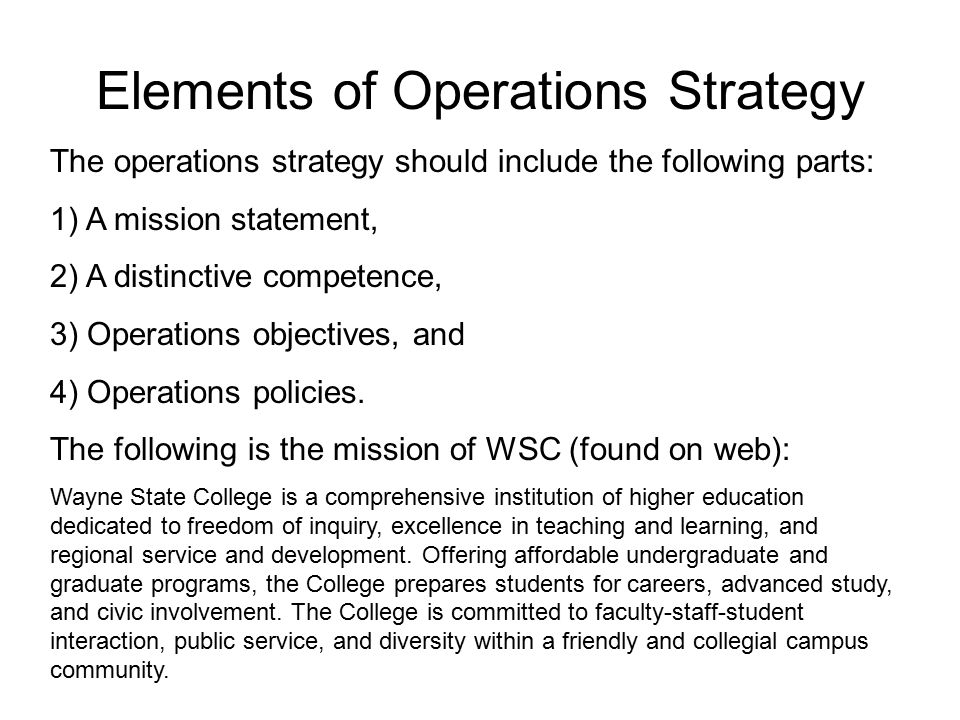 Elements of Operations Strategy The operations strategy should include the following parts: 1) A mission statement, 2) A distinctive competence, 3) Operations objectives, and 4) Operations policies.