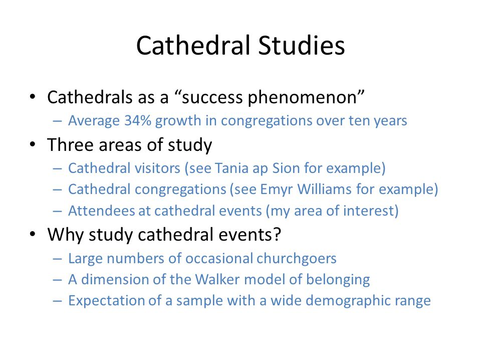 Cathedral Studies Cathedrals as a success phenomenon – Average 34% growth in congregations over ten years Three areas of study – Cathedral visitors (see Tania ap Sion for example) – Cathedral congregations (see Emyr Williams for example) – Attendees at cathedral events (my area of interest) Why study cathedral events.
