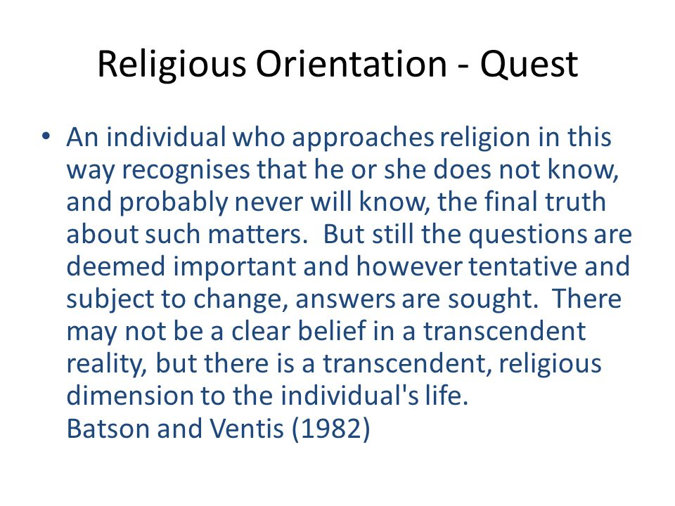 Religious Orientation - Quest An individual who approaches religion in this way recognises that he or she does not know, and probably never will know, the final truth about such matters.
