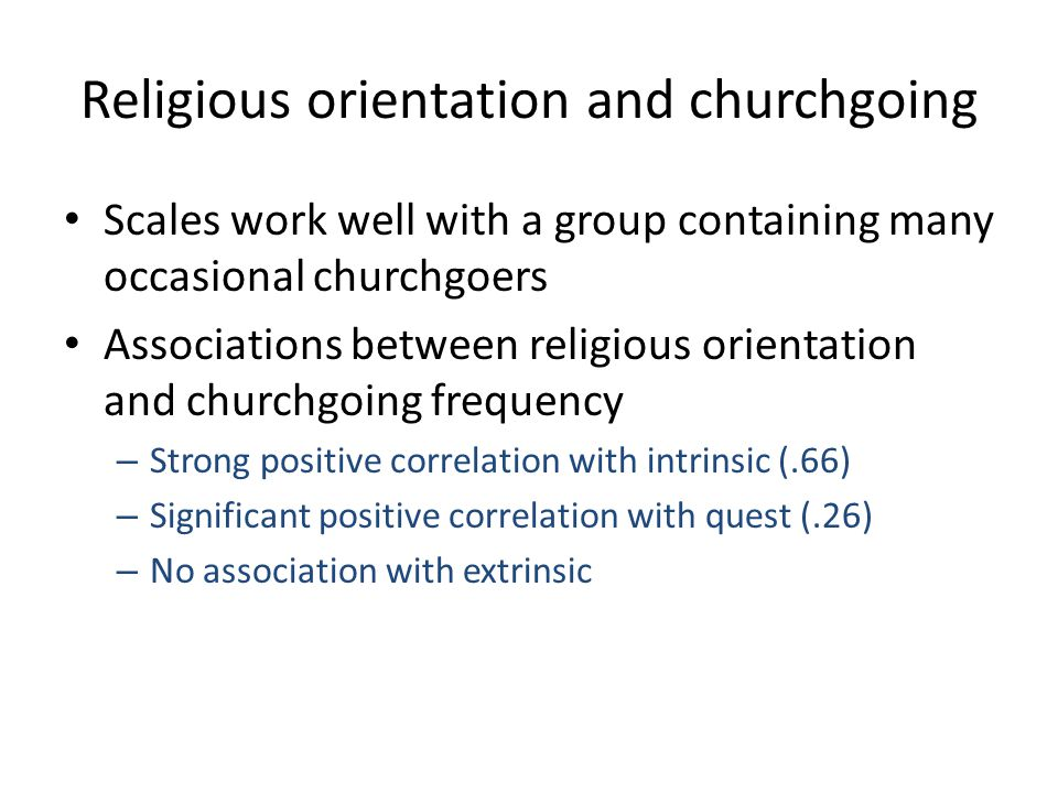 Religious orientation and churchgoing Scales work well with a group containing many occasional churchgoers Associations between religious orientation and churchgoing frequency – Strong positive correlation with intrinsic (.66) – Significant positive correlation with quest (.26) – No association with extrinsic