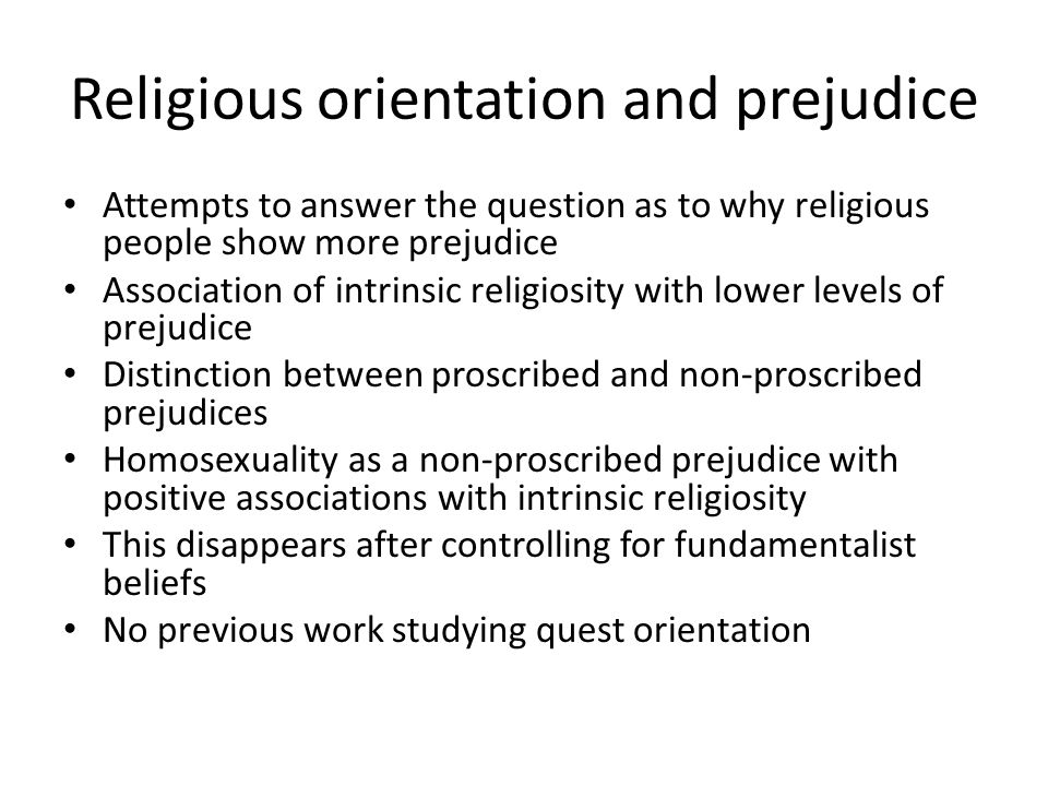 Religious orientation and prejudice Attempts to answer the question as to why religious people show more prejudice Association of intrinsic religiosity with lower levels of prejudice Distinction between proscribed and non-proscribed prejudices Homosexuality as a non-proscribed prejudice with positive associations with intrinsic religiosity This disappears after controlling for fundamentalist beliefs No previous work studying quest orientation