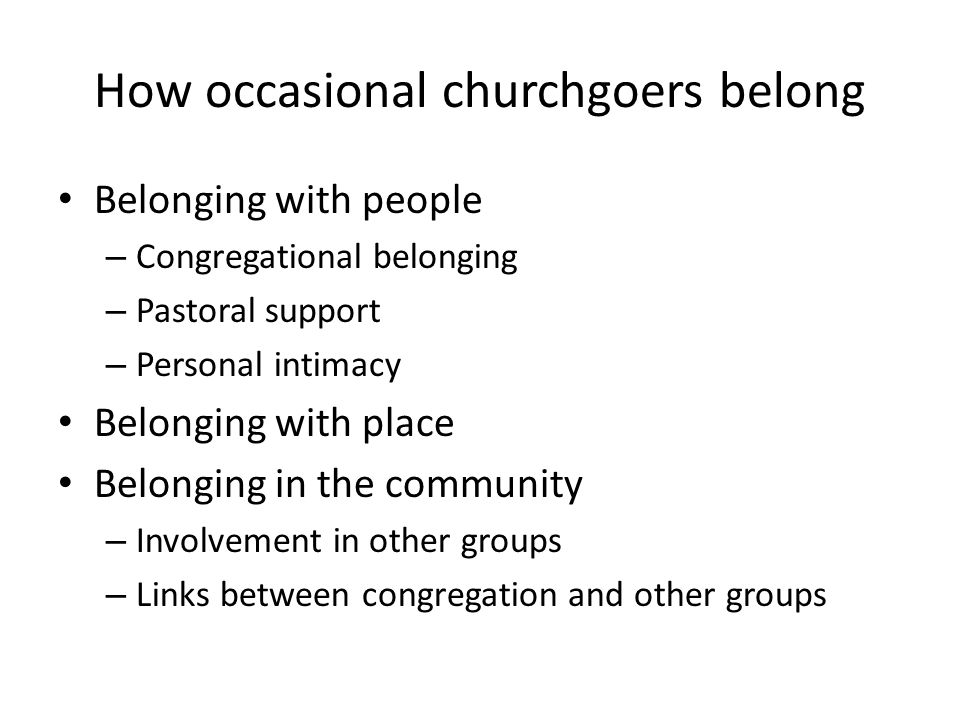 How occasional churchgoers belong Belonging with people – Congregational belonging – Pastoral support – Personal intimacy Belonging with place Belonging in the community – Involvement in other groups – Links between congregation and other groups