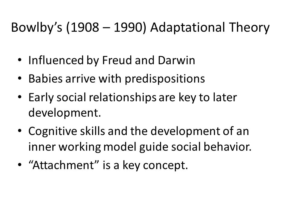 Bowlby's (1908 – 1990) Adaptational Theory Influenced by Freud and Darwin Babies arrive with predispositions Early social relationships are key to later development.