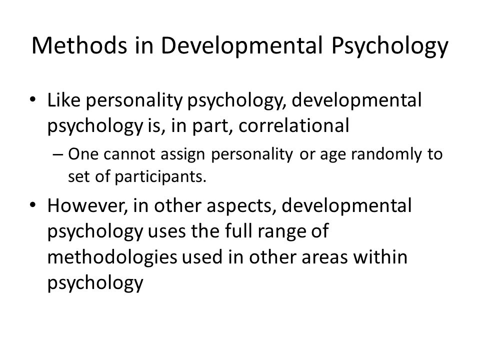 Methods in Developmental Psychology Like personality psychology, developmental psychology is, in part, correlational – One cannot assign personality or age randomly to set of participants.