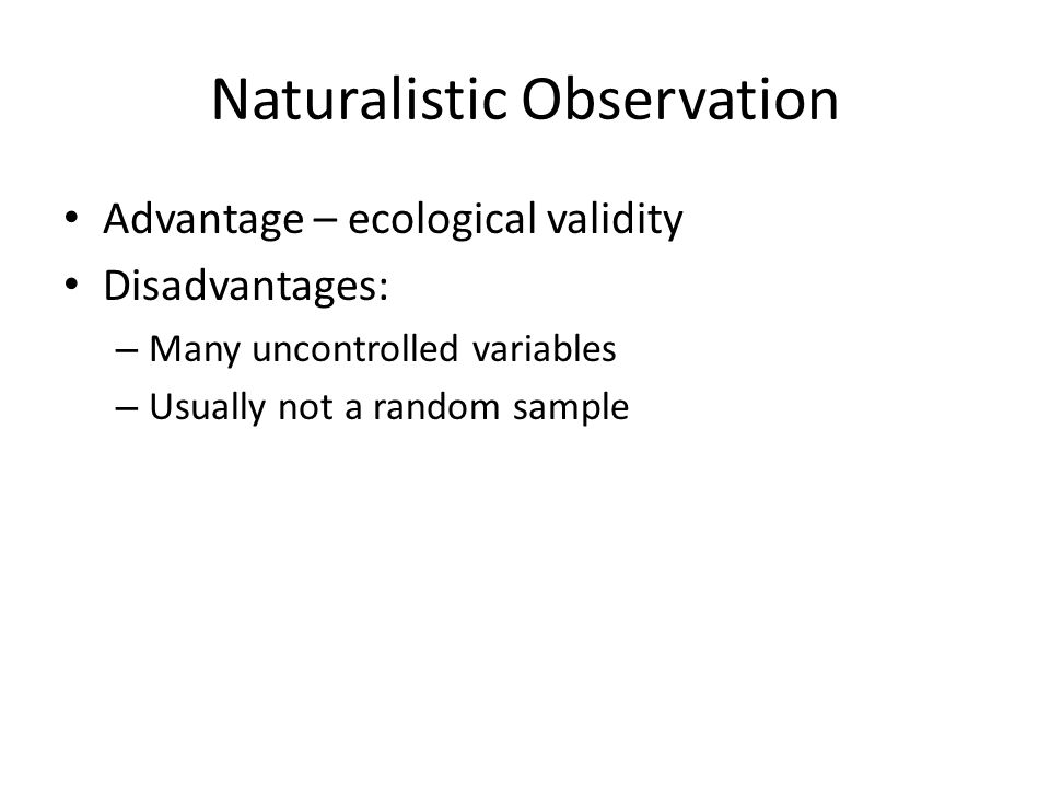 Naturalistic Observation Advantage – ecological validity Disadvantages: – Many uncontrolled variables – Usually not a random sample