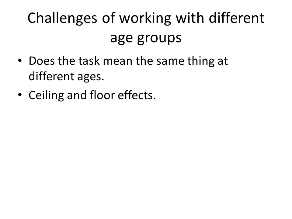 Challenges of working with different age groups Does the task mean the same thing at different ages.
