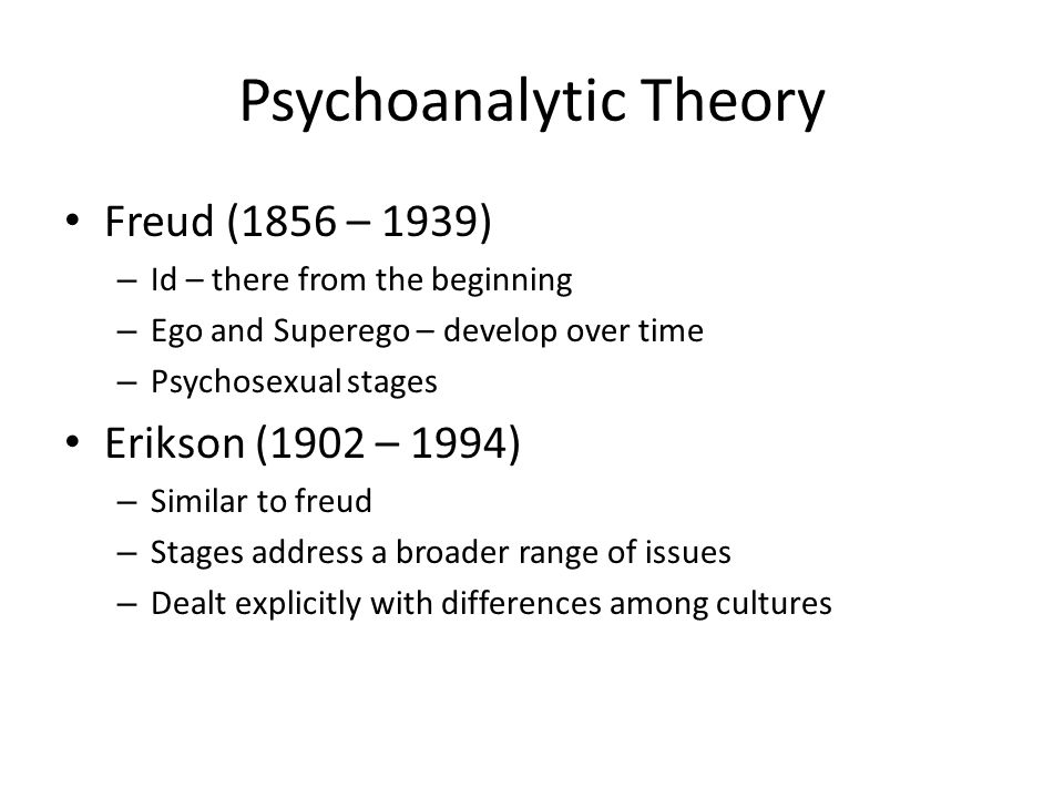 Psychoanalytic Theory Freud (1856 – 1939) – Id – there from the beginning – Ego and Superego – develop over time – Psychosexual stages Erikson (1902 – 1994) – Similar to freud – Stages address a broader range of issues – Dealt explicitly with differences among cultures