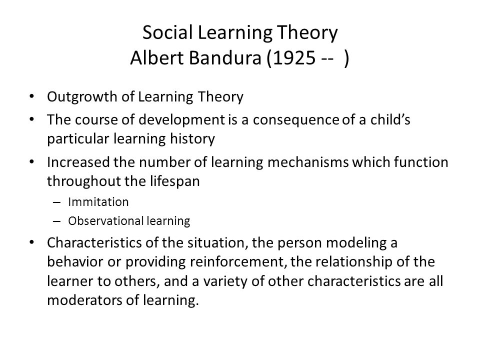 Social Learning Theory Albert Bandura (1925 -- ) Outgrowth of Learning Theory The course of development is a consequence of a child's particular learning history Increased the number of learning mechanisms which function throughout the lifespan – Immitation – Observational learning Characteristics of the situation, the person modeling a behavior or providing reinforcement, the relationship of the learner to others, and a variety of other characteristics are all moderators of learning.