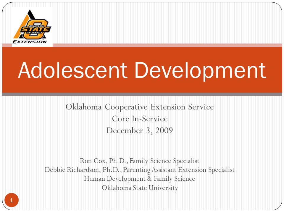 Oklahoma Cooperative Extension Service Core In-Service December 3, 2009 Ron Cox, Ph.D., Family Science Specialist Debbie Richardson, Ph.D., Parenting Assistant Extension Specialist Human Development & Family Science Oklahoma State University Adolescent Development 1