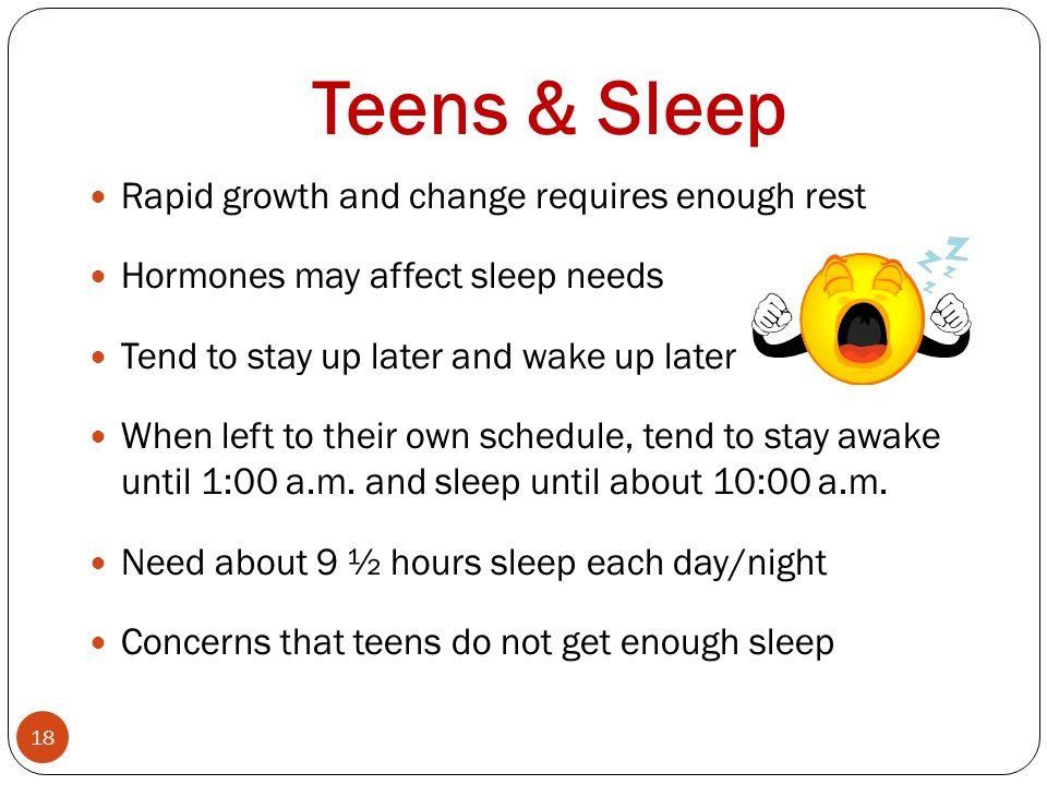 Teens & Sleep 18 Rapid growth and change requires enough rest Hormones may affect sleep needs Tend to stay up later and wake up later When left to their own schedule, tend to stay awake until 1:00 a.m.