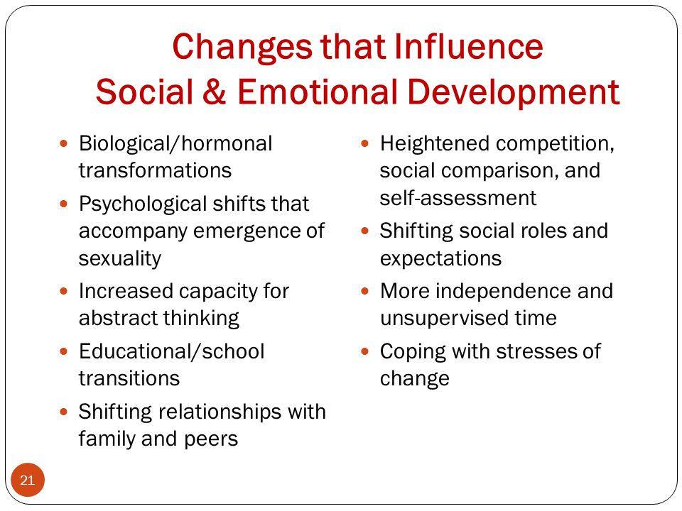 Changes that Influence Social & Emotional Development 21 Biological/hormonal transformations Psychological shifts that accompany emergence of sexuality Increased capacity for abstract thinking Educational/school transitions Shifting relationships with family and peers Heightened competition, social comparison, and self-assessment Shifting social roles and expectations More independence and unsupervised time Coping with stresses of change