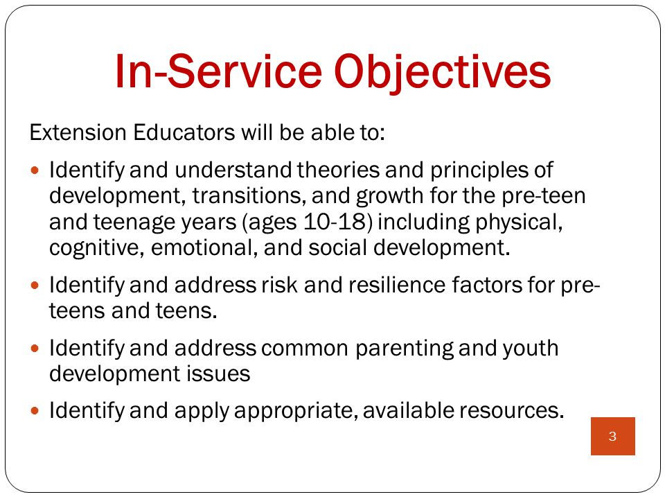 In-Service Objectives Extension Educators will be able to: Identify and understand theories and principles of development, transitions, and growth for the pre-teen and teenage years (ages 10-18) including physical, cognitive, emotional, and social development.