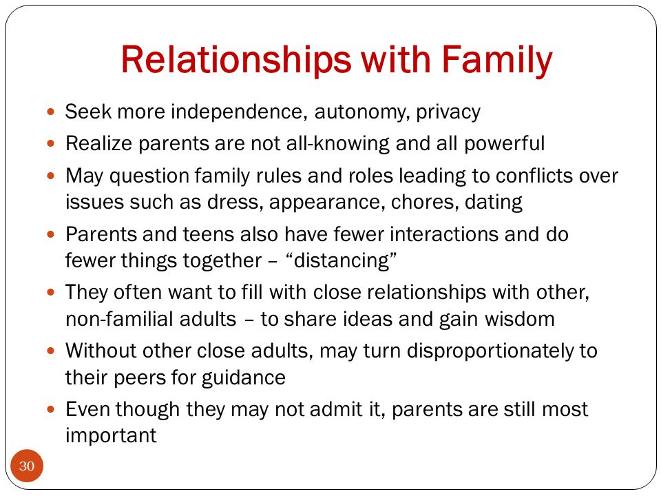 Relationships with Family Seek more independence, autonomy, privacy Realize parents are not all-knowing and all powerful May question family rules and roles leading to conflicts over issues such as dress, appearance, chores, dating Parents and teens also have fewer interactions and do fewer things together – distancing They often want to fill with close relationships with other, non-familial adults – to share ideas and gain wisdom Without other close adults, may turn disproportionately to their peers for guidance Even though they may not admit it, parents are still most important 30