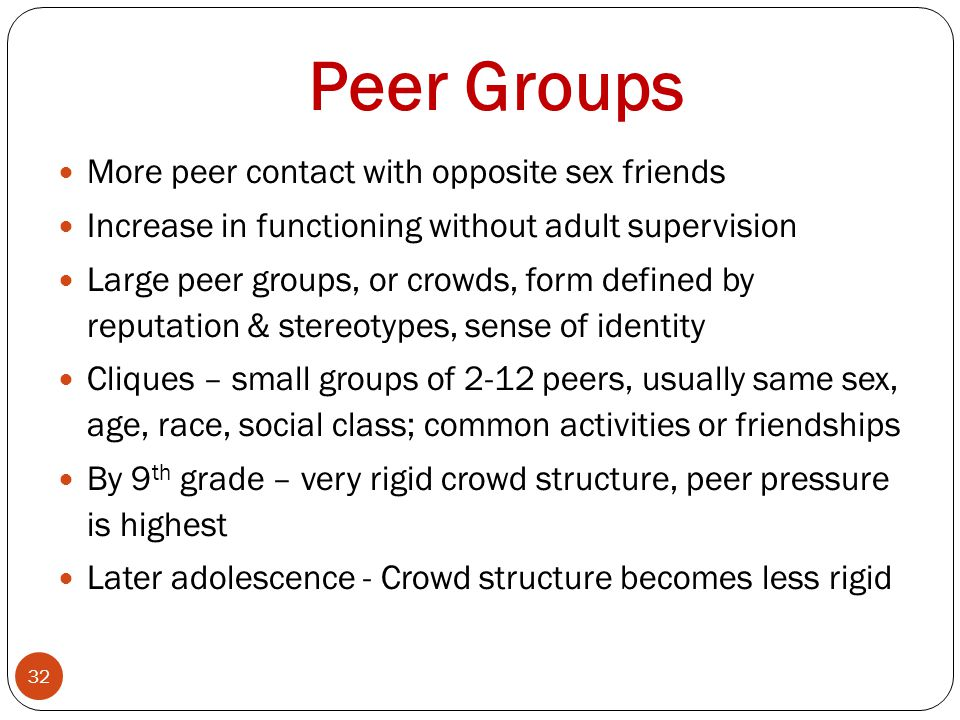 Peer Groups 32 More peer contact with opposite sex friends Increase in functioning without adult supervision Large peer groups, or crowds, form defined by reputation & stereotypes, sense of identity Cliques – small groups of 2-12 peers, usually same sex, age, race, social class; common activities or friendships By 9 th grade – very rigid crowd structure, peer pressure is highest Later adolescence - Crowd structure becomes less rigid