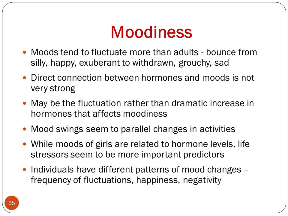 Moodiness 35 Moods tend to fluctuate more than adults - bounce from silly, happy, exuberant to withdrawn, grouchy, sad Direct connection between hormones and moods is not very strong May be the fluctuation rather than dramatic increase in hormones that affects moodiness Mood swings seem to parallel changes in activities While moods of girls are related to hormone levels, life stressors seem to be more important predictors Individuals have different patterns of mood changes – frequency of fluctuations, happiness, negativity